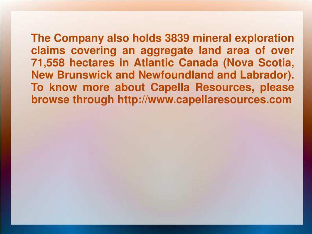 The Company also holds 3839 mineral exploration claims covering an aggregate land area of over 71,558 hectares in Atlantic Canada (Nova Scotia, New Brunswick and Newfoundland and Labrador). To know more about Capella Resources, please browse through http://www.capellaresources.com