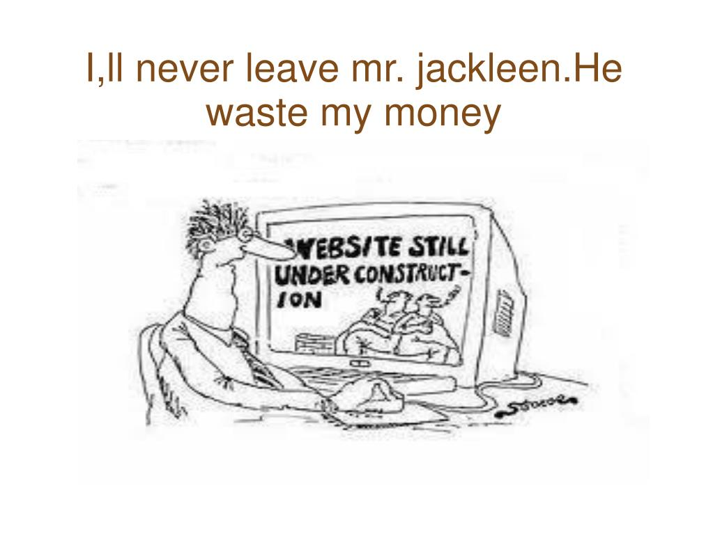 I,ll never leave mr. jackleen.He waste my money