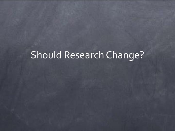Should Research Change?