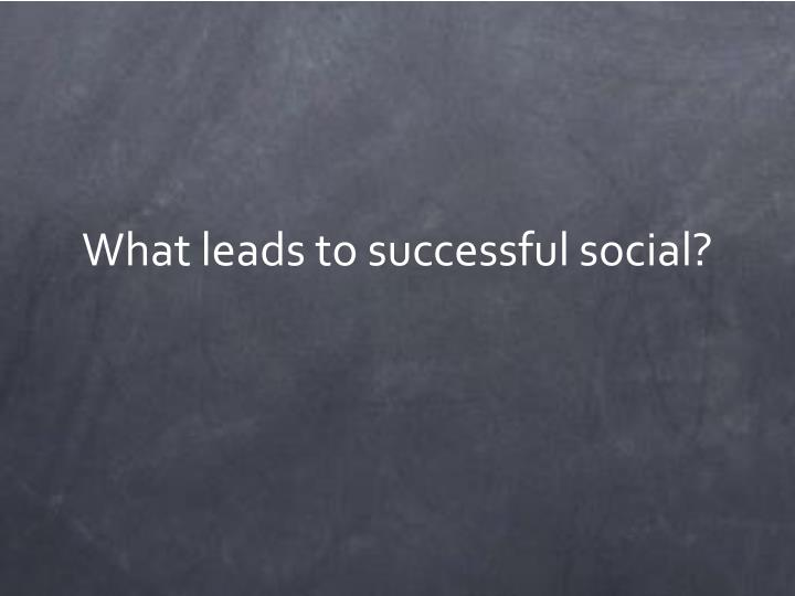 What leads to successful social?