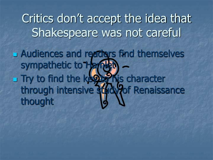 Critics don't accept the idea that Shakespeare was not careful
