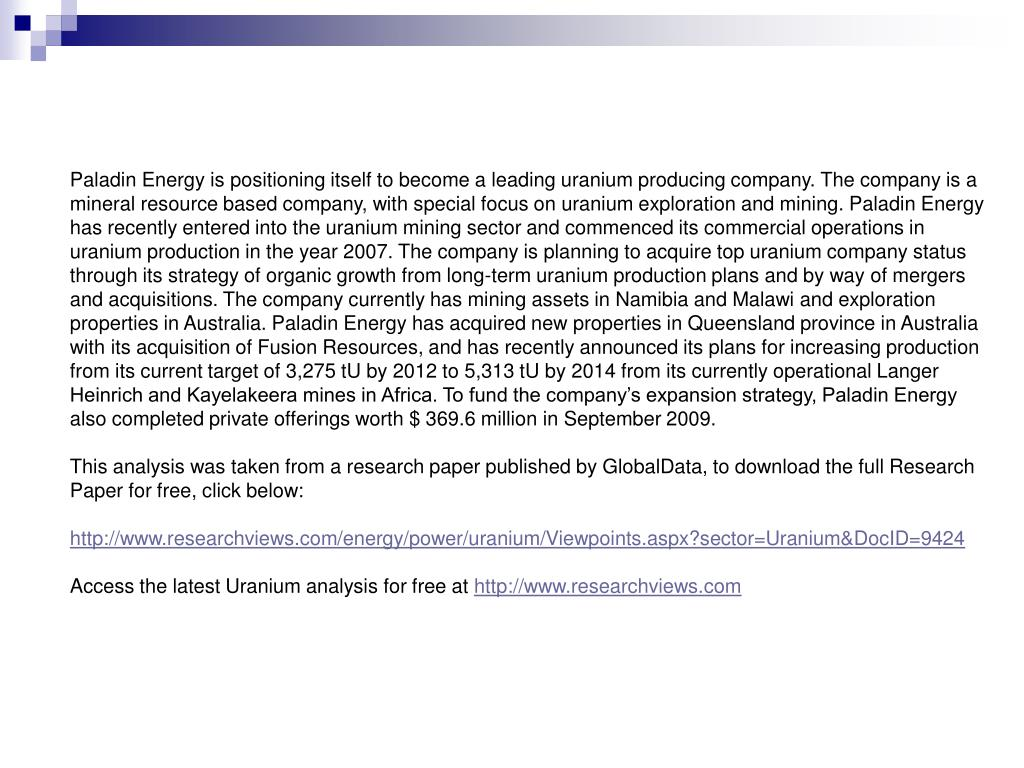 Paladin Energy is positioning itself to become a leading uranium producing company. The company is a mineral resource based company, with special focus on uranium exploration and mining. Paladin Energy has recently entered into the uranium mining sector and commenced its commercial operations in uranium production in the year 2007. The company is planning to acquire top uranium company status through its strategy of organic growth from long-term uranium production plans and by way of mergers and acquisitions. The company currently has mining assets in Namibia and Malawi and exploration properties in Australia. Paladin Energy has acquired new properties in Queensland province in Australia with its acquisition of Fusion Resources, and has recently announced its plans for increasing production from its current target of 3,275 tU by 2012 to 5,313 tU by 2014 from its currently operational Langer Heinrich and Kayelakeera mines in Africa. To fund the company's expansion strategy, Paladin Energy also completed private offerings worth $ 369.6 million in September 2009.