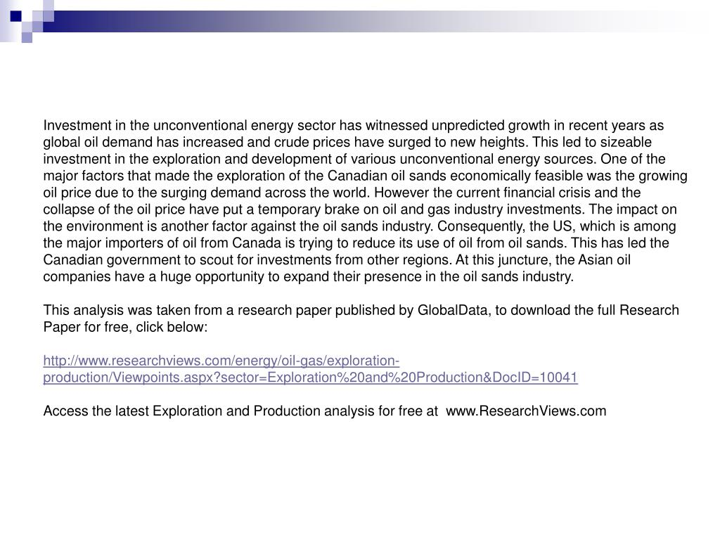 Investment in the unconventional energy sector has witnessed unpredicted growth in recent years as global oil demand has increased and crude prices have surged to new heights. This led to sizeable investment in the exploration and development of various unconventional energy sources. One of the major factors that made the exploration of the Canadian oil sands economically feasible was the growing oil price due to the surging demand across the world. However the current financial crisis and the collapse of the oil price have put a temporary brake on oil and gas industry investments. The impact on the environment is another factor against the oil sands industry. Consequently, the US, which is among the major importers of oil from Canada is trying to reduce its use of oil from oil sands. This has led the Canadian government to scout for investments from other regions. At this juncture, the Asian oil companies have a huge opportunity to expand their presence in the oil sands industry.