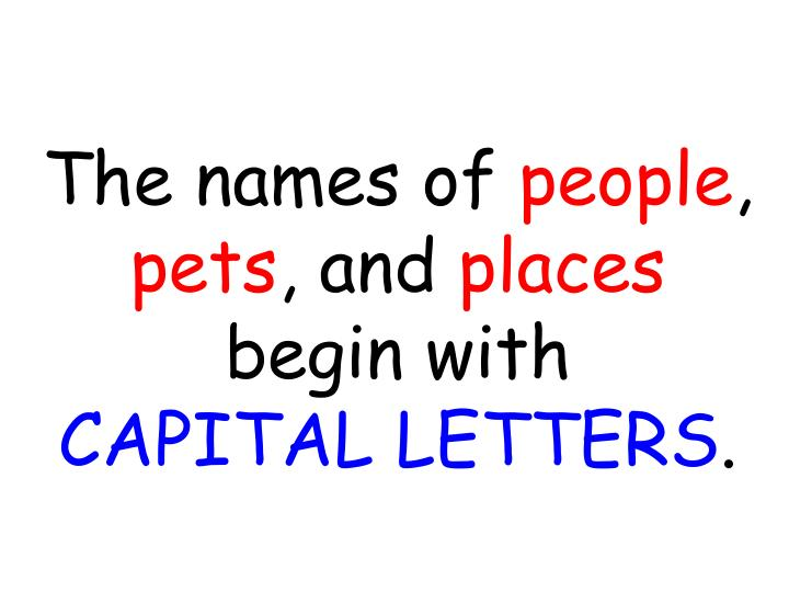 The names of people pets and places begin with capital letters