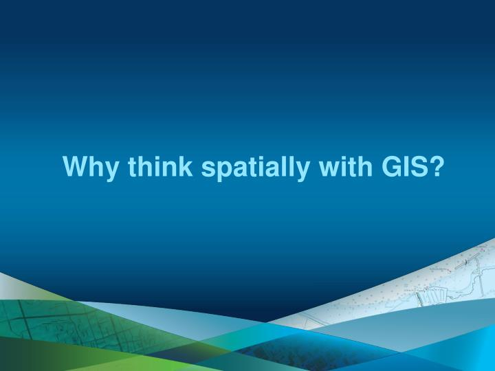 Why think spatially with GIS?