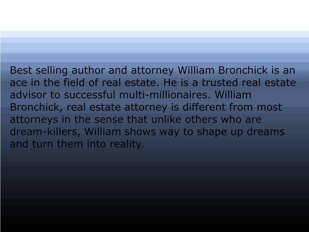 Best selling author and attorney William Bronchick is an ace in the field of real estate. He is a trusted real estate advisor to successful multi-millionaires. William Bronchick, real estate attorney is different from most attorneys in the sense that unlike others who are dream-killers, William shows way to shape up dreams and turn them into reality.