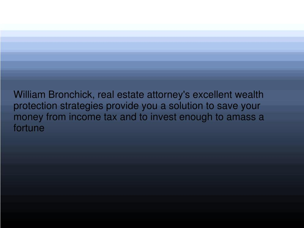 William Bronchick, real estate attorney's excellent wealth protection strategies provide you a solution to save your money from income tax and to invest enough to amass a fortune