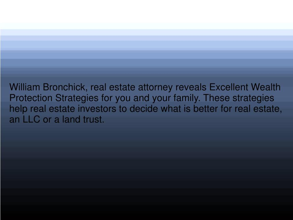 William Bronchick, real estate attorney reveals Excellent Wealth Protection Strategies for you and your family. These strategies help real estate investors to decide what is better for real estate, an LLC or a land trust.