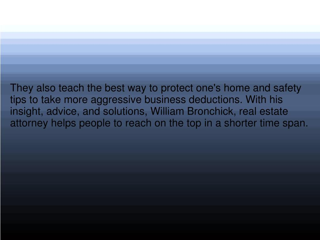 They also teach the best way to protect one's home and safety tips to take more aggressive business deductions. With his insight, advice, and solutions, William Bronchick, real estate attorney helps people to reach on the top in a shorter time span.