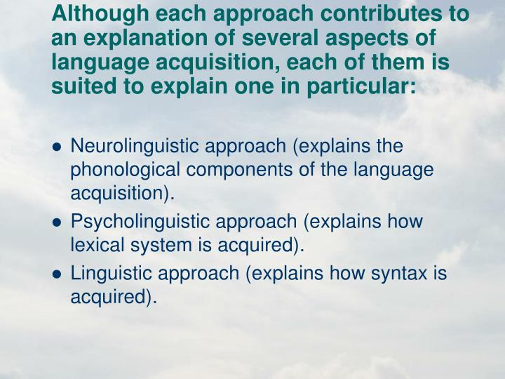 Although each approach contributes to an explanation of several aspects of language acquisition, each of them is suited to explain one in particular: