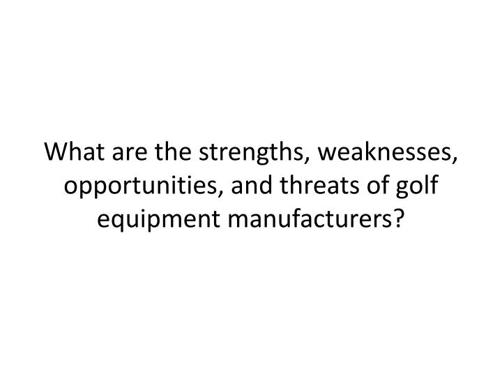 What are the strengths, weaknesses, opportunities, and threats of golf equipment manufacturers?