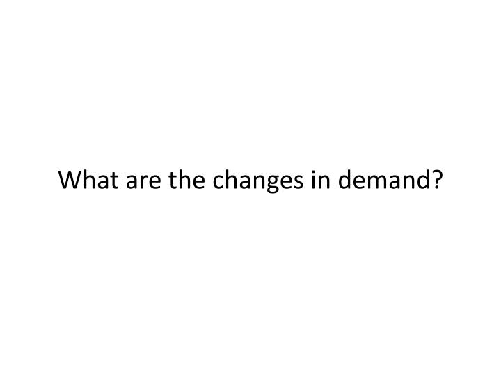 What are the changes in demand?