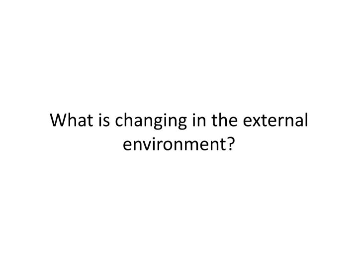What is changing in the external environment?