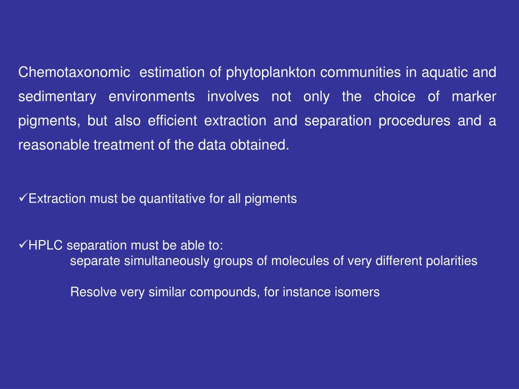 Chemotaxonomic  estimation of phytoplankton communities in aquatic and sedimentary environments involves not only the choice of marker pigments, but also efficient extraction and separation procedures and a reasonable treatment of the data obtained.