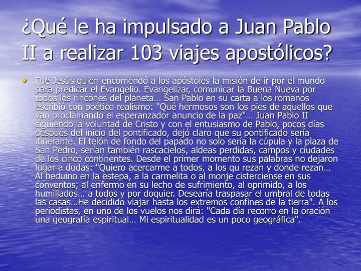 ¿Qué le ha impulsado a Juan Pablo II a realizar 103 viajes apostólicos?