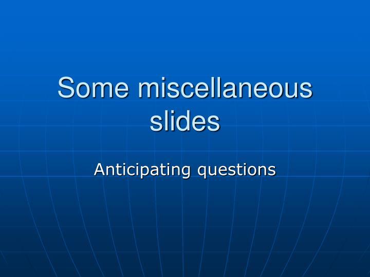Some miscellaneous slides