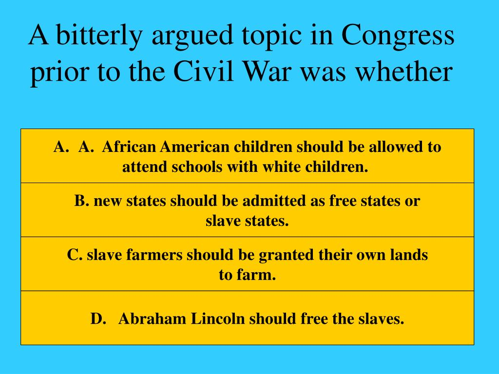 A bitterly argued topic in Congress prior to the Civil War was whether
