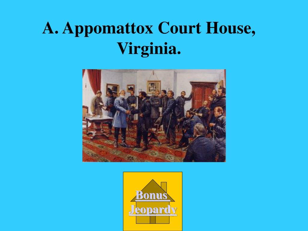 A. Appomattox Court House, Virginia.