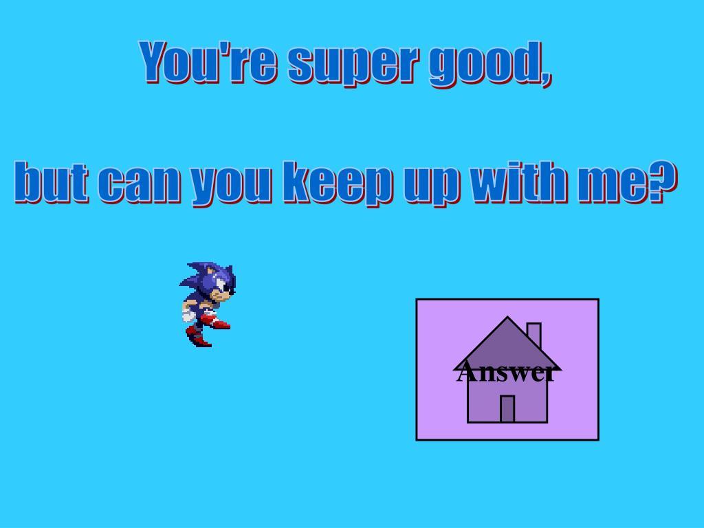 You're super good,