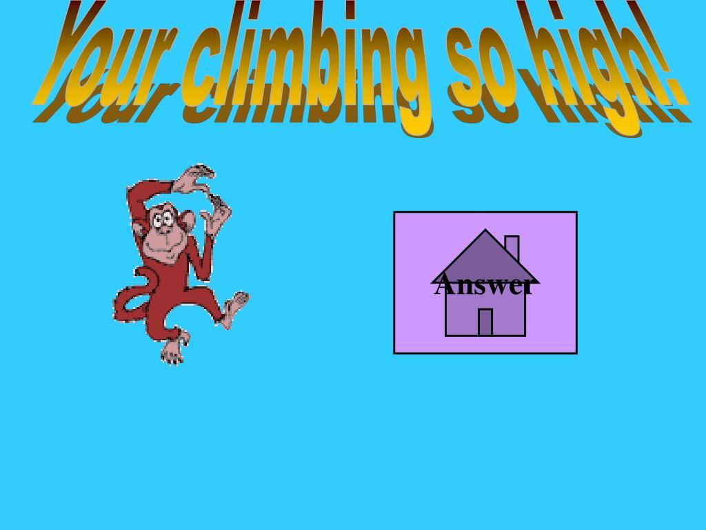 Your climbing so high!