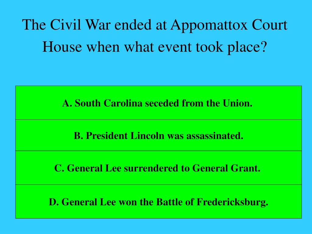 The Civil War ended at Appomattox Court House when what event took place?