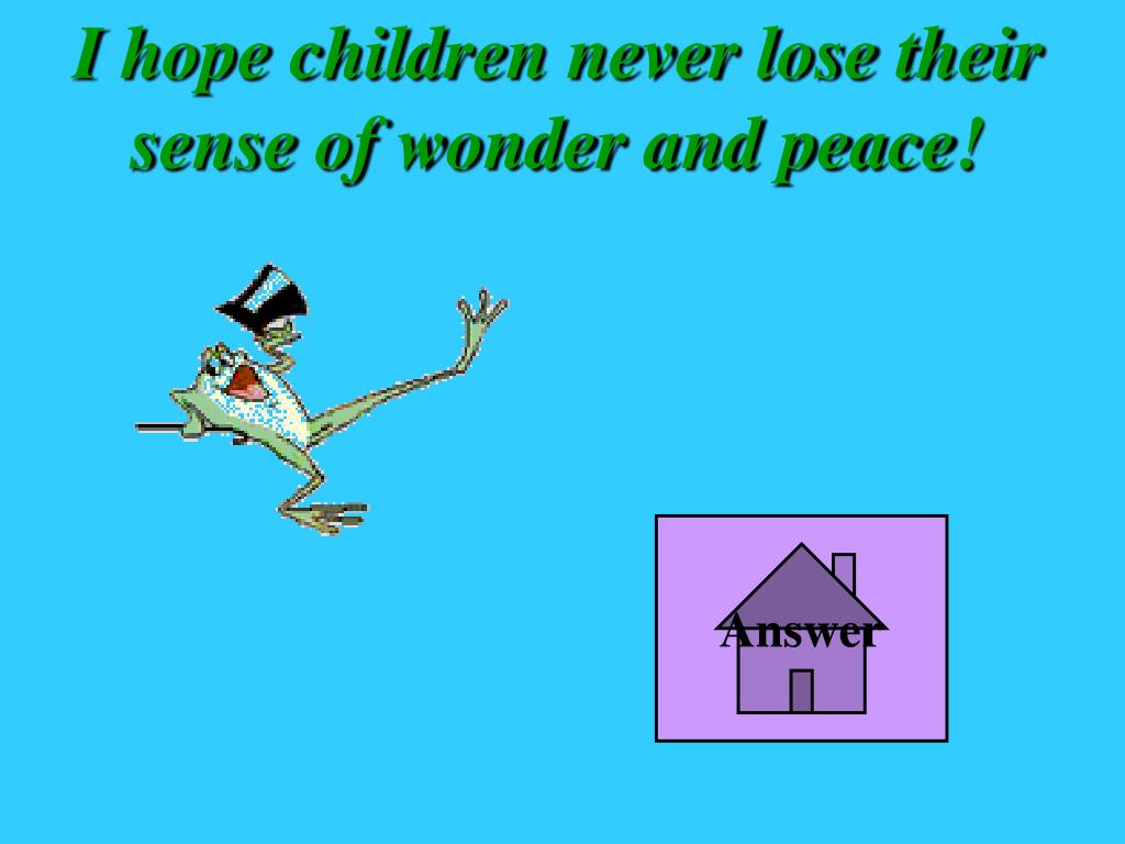 I hope children never lose their sense of wonder and peace!