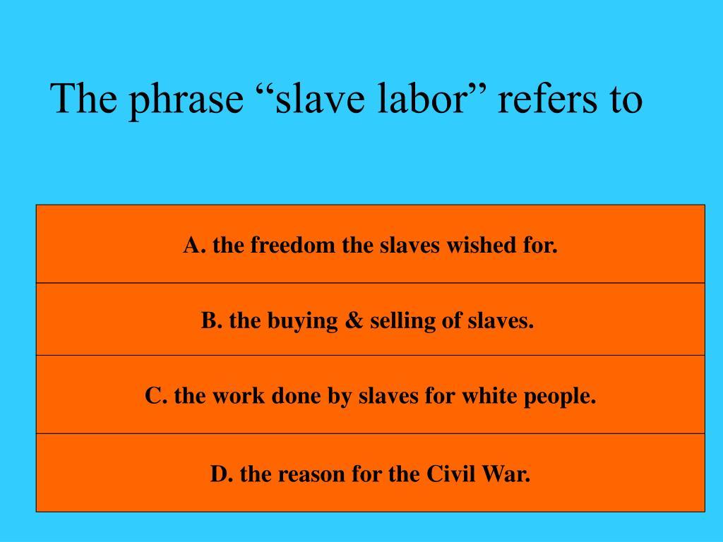 "The phrase ""slave labor"" refers to"