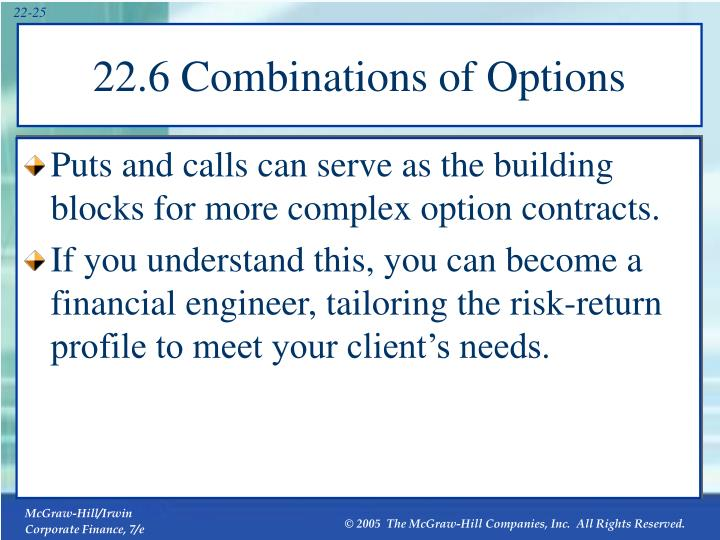 Puts and calls can serve as the building blocks for more complex option contracts.