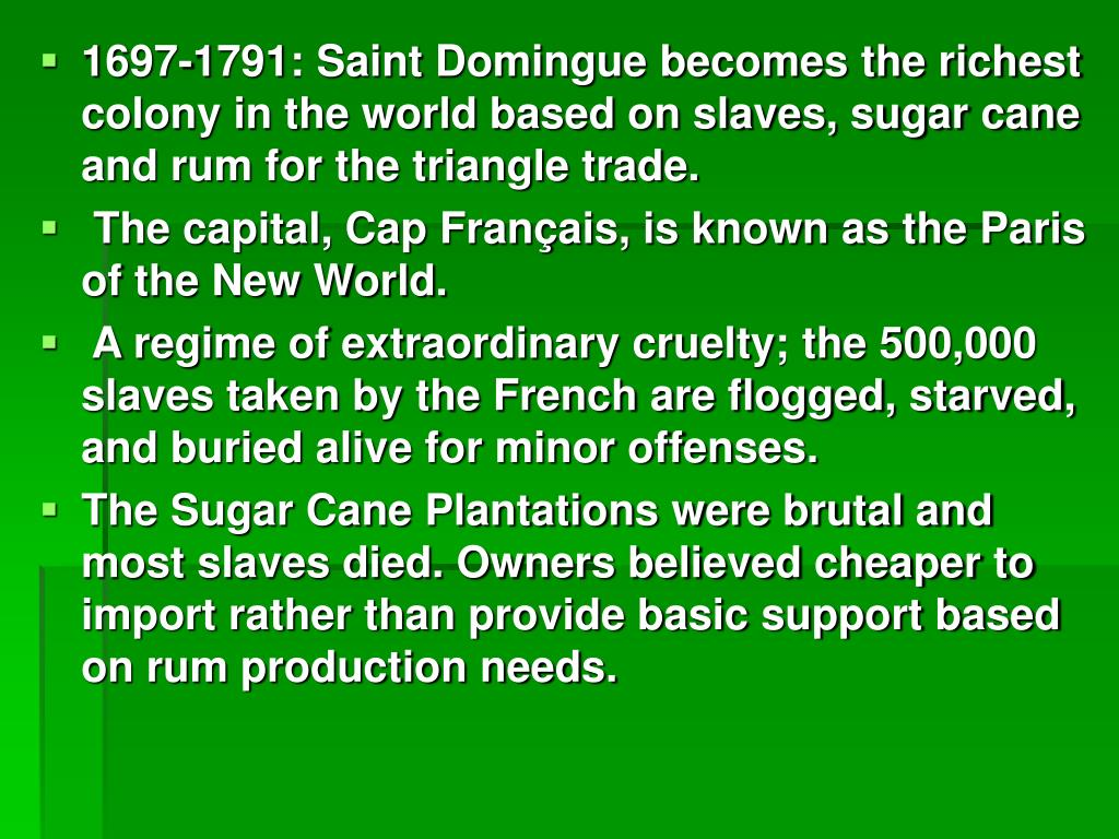 1697-1791: Saint Domingue becomes the richest colony in the world based on slaves, sugar cane and rum for the triangle trade.