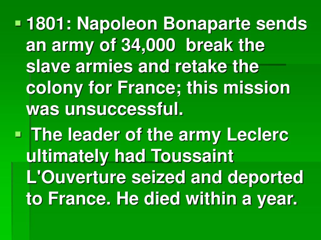1801: Napoleon Bonaparte sends an army of 34,000  break the slave armies and retake the colony for France; this mission was unsuccessful.