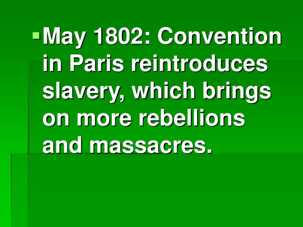 May 1802: Convention in Paris reintroduces slavery, which brings on more rebellions and massacres.