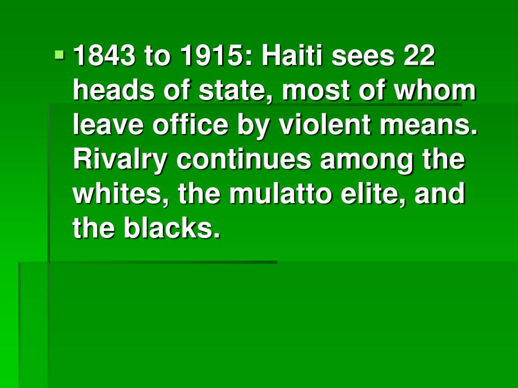1843 to 1915: Haiti sees 22 heads of state, most of whom leave office by violent means. Rivalry continues among the whites, the mulatto elite, and the blacks.