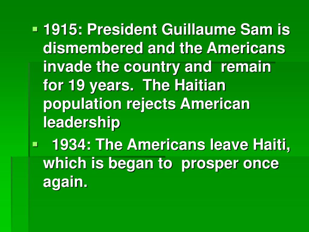 1915: President Guillaume Sam is dismembered and the Americans invade the country and  remain for 19 years.  The Haitian population rejects American leadership