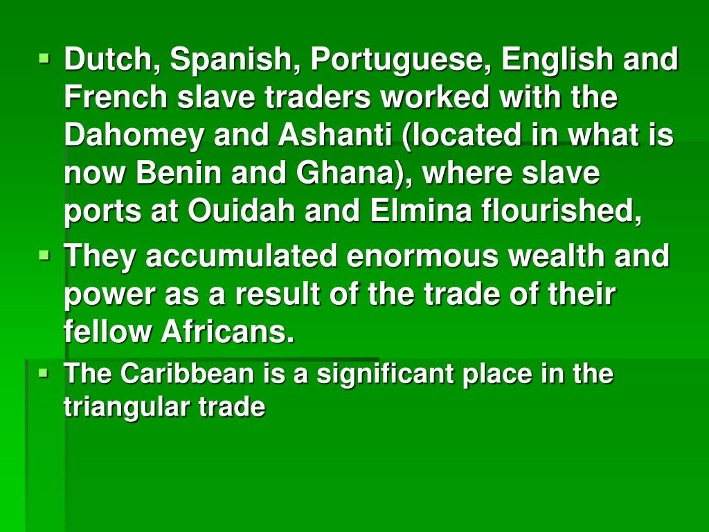 Dutch, Spanish, Portuguese, English and French slave traders worked with the Dahomey and Ashanti (located in what is now Benin and Ghana), where slave ports at Ouidah and Elmina flourished,