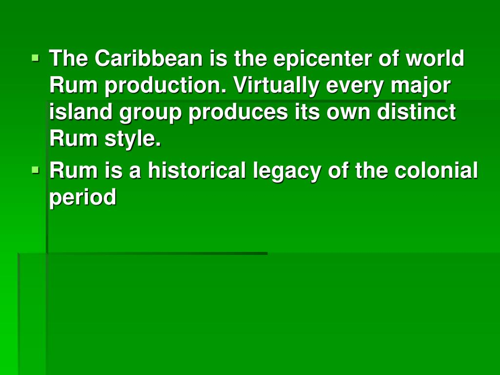 The Caribbean is the epicenter of world Rum production. Virtually every major island group produces its own distinct Rum style.