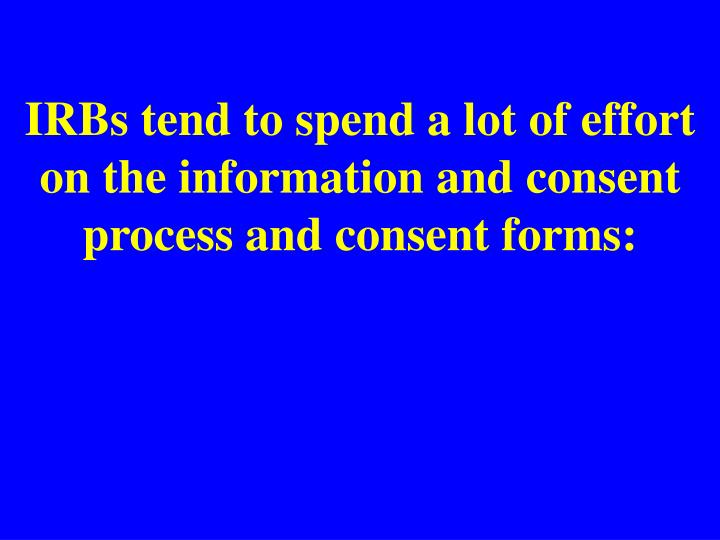 IRBs tend to spend a lot of effort on the information and consent process and consent forms: