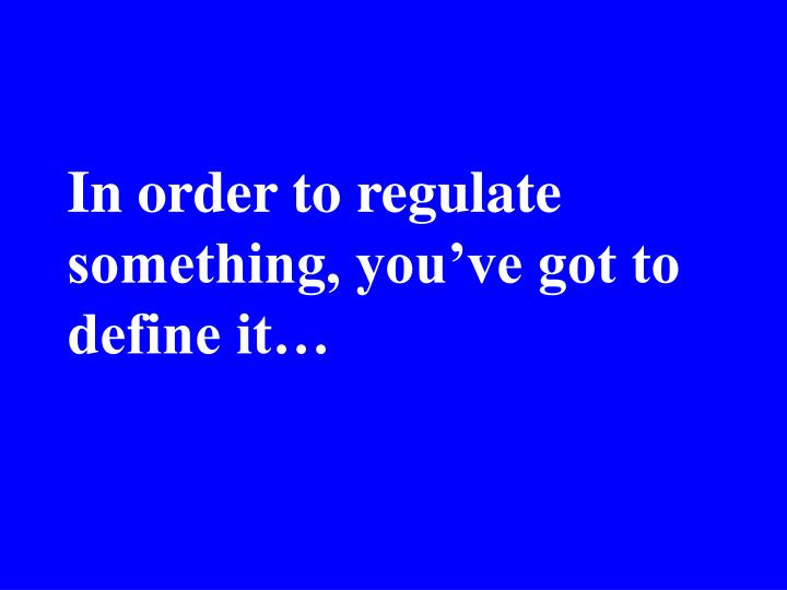 In order to regulate something, you've got to define it…