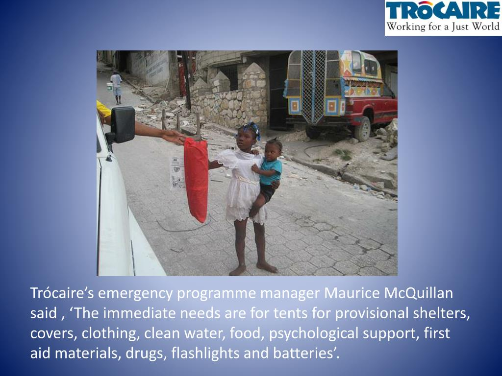 Trócaire's emergency programme manager Maurice McQuillan said , 'The immediate needs are for tents for provisional shelters, covers, clothing, clean water, food, psychological support, first aid materials, drugs, flashlights and batteries'.