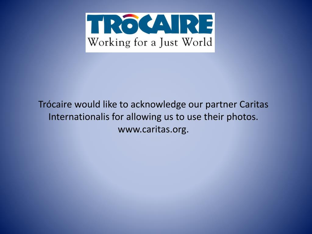 Trócaire would like to acknowledge our partner Caritas Internationalis for allowing us to use their photos.  www.caritas.org.