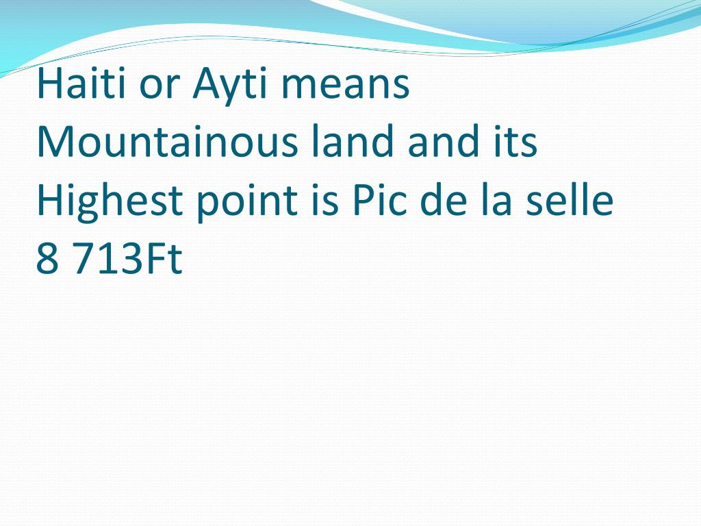 Haiti or Ayti means Mountainous land and its Highest point is Pic de la selle