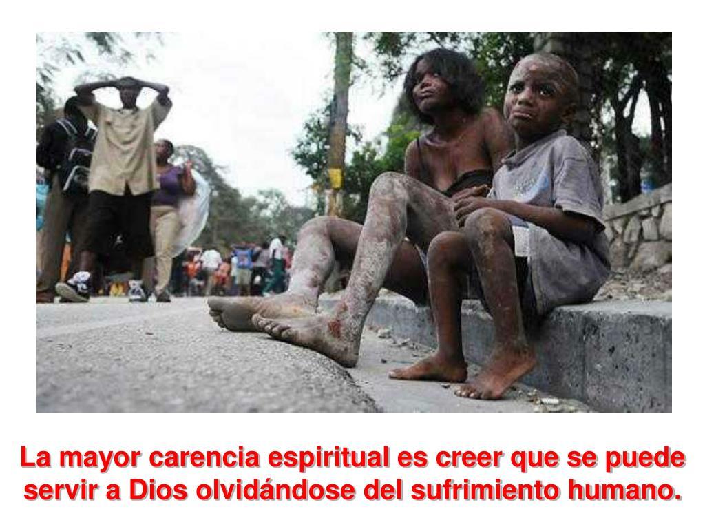 La mayor carencia espiritual es creer que se puede servir a Dios olvidándose del sufrimiento humano.