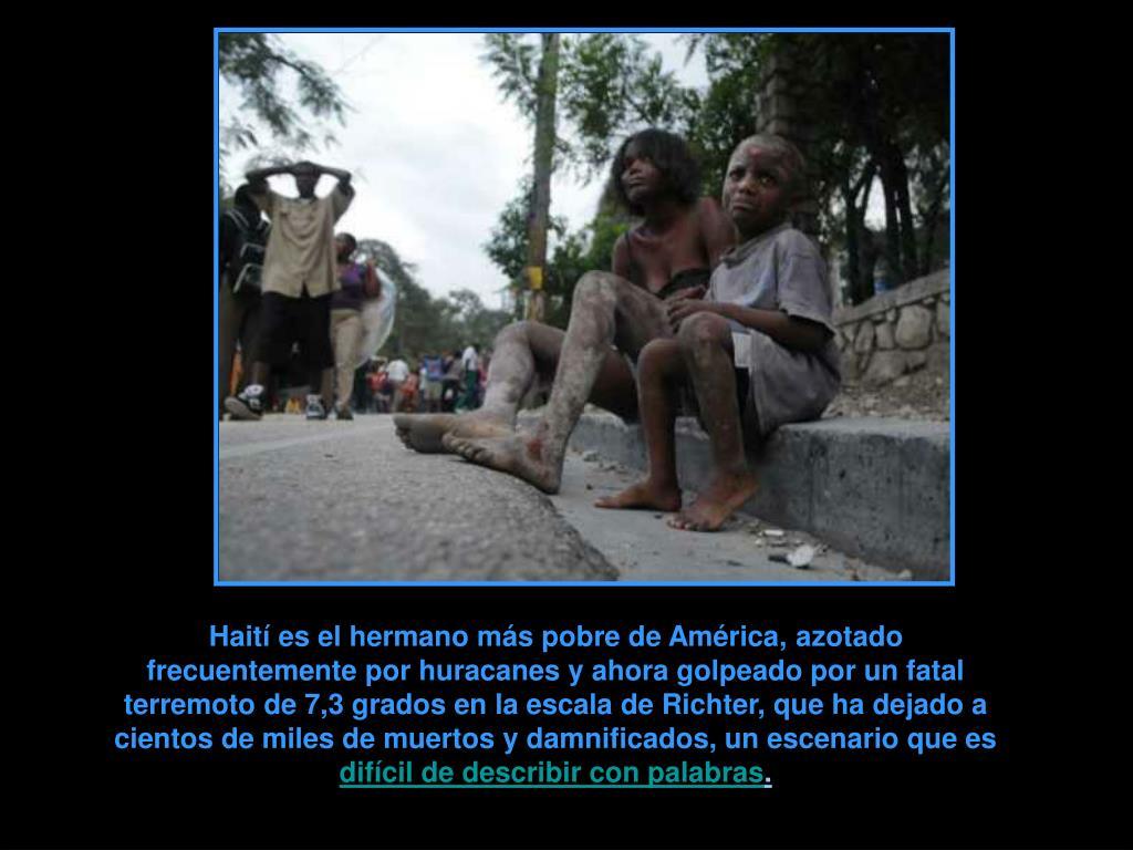 Haití es el hermano más pobre de América, azotado frecuentemente por huracanes y ahora golpeado por un fatal terremoto de 7,3 grados en la escala de Richter, que ha dejado a cientos de miles de muertos y damnificados, un escenario que es