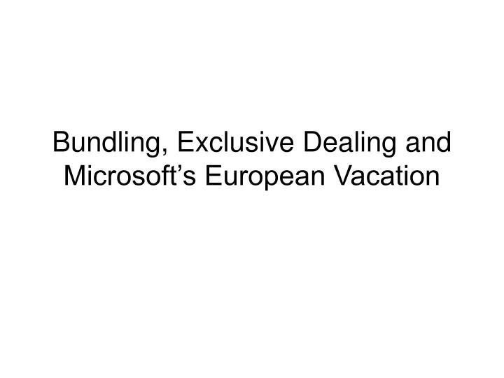 Bundling, Exclusive Dealing and Microsoft's European Vacation