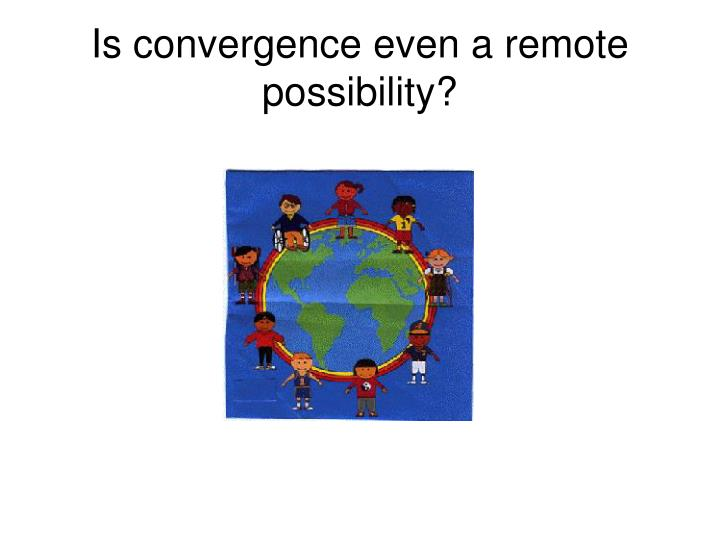 Is convergence even a remote possibility?
