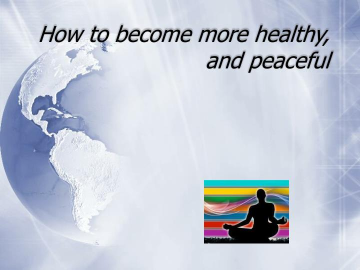 How to become more healthy, and peaceful