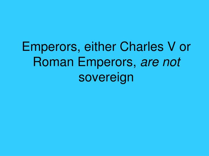 Emperors, either Charles V or Roman Emperors,