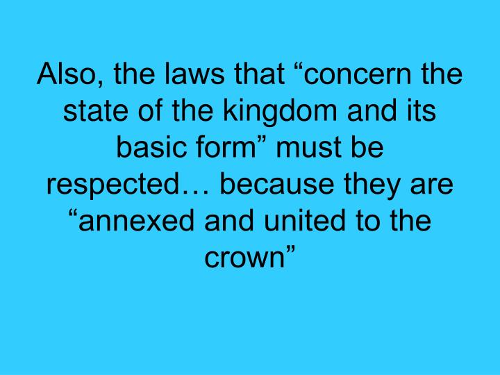 "Also, the laws that ""concern the state of the kingdom and its basic form"" must be respected… because they are ""annexed and united to the crown"""