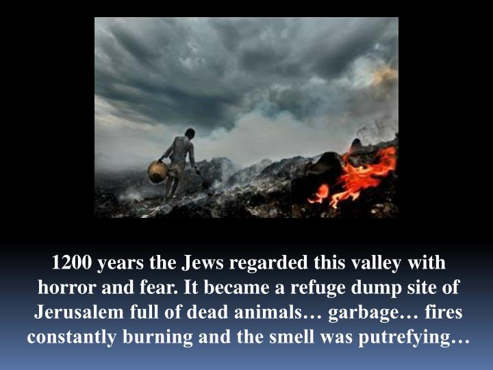 1200 years the Jews regarded this valley with horror and fear. It became a refuge dump site of Jerusalem full of dead animals… garbage… fires constantly burning and the smell was putrefying…