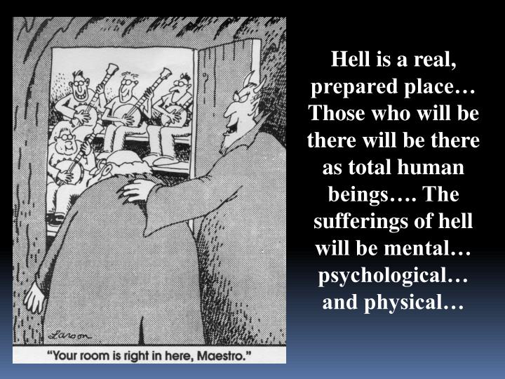 Hell is a real, prepared place… Those who will be there will be there as total human beings…. The sufferings of hell will be mental… psychological… and physical…