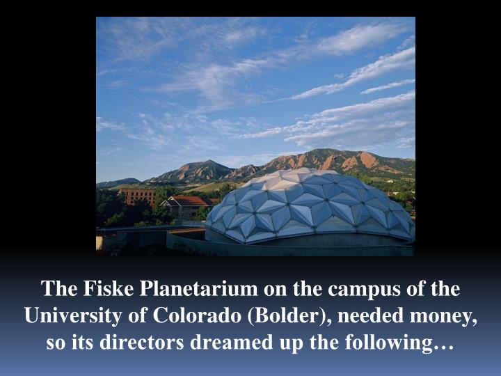 The Fiske Planetarium on the campus of the University of Colorado (Bolder), needed money, so its directors dreamed up the following…